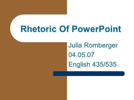 Rhetoric Of PowerPoint Julia Romberger 04.05.07 English 435/535.