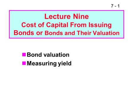 7 - 1 Lecture Nine Cost of Capital From Issuing Bonds or Bonds and Their Valuation Bond valuation Measuring yield.