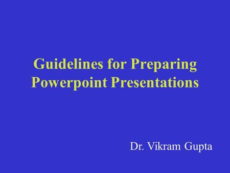 Guidelines for Preparing Powerpoint Presentations Dr. Vikram Gupta.