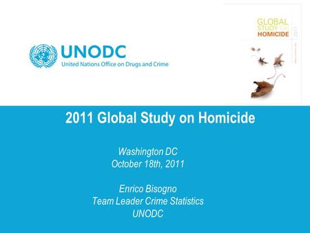 2011 Global Study on Homicide Washington DC October 18th, 2011 Enrico Bisogno Team Leader Crime Statistics UNODC.