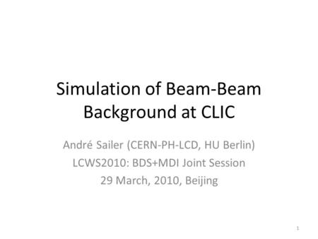 Simulation of Beam-Beam Background at CLIC André Sailer (CERN-PH-LCD, HU Berlin) LCWS2010: BDS+MDI Joint Session 29 March, 2010, Beijing 1.