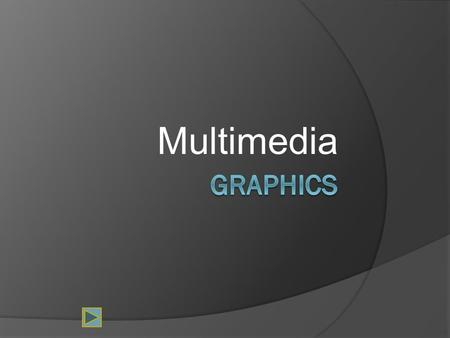 Multimedia. What is a graphic?  A graphic can be a: Chart Drawing Painting Photograph Logo Navigation button Diagram.
