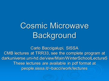 Cosmic Microwave Background Carlo Baccigalupi, SISSA CMB lectures at TRR33, see the complete program at darkuniverse.uni-hd.de/view/Main/WinterSchoolLecture5.