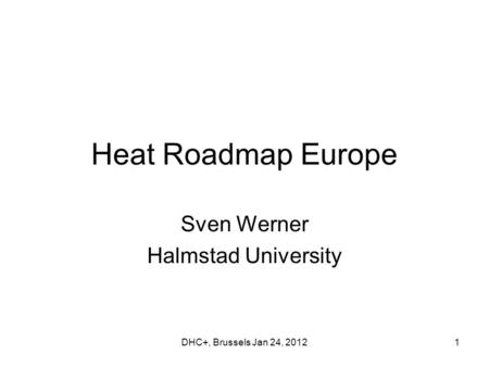 DHC+, Brussels Jan 24, 20121 Heat Roadmap Europe Sven Werner Halmstad University.