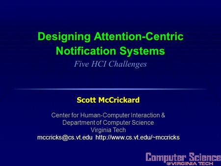 Designing Attention-Centric Notification Systems Five HCI Challenges Scott McCrickard Center for Human-Computer Interaction & Department of Computer Science.