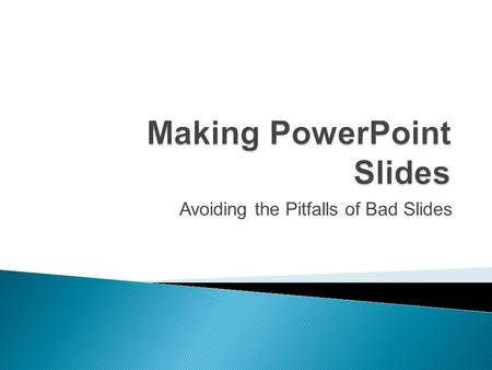 Avoiding the Pitfalls of Bad Slides  Many people make powerpoints which are disorganized and difficult to understand.  The following will show you.