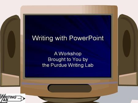 Writing with PowerPoint: A Workshop Brought to You by the Purdue Writing Lab.
