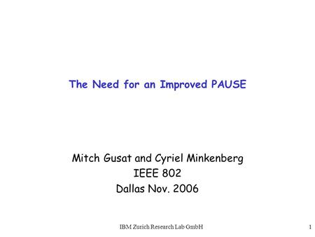 IBM Zurich Research Lab GmbH1 The Need for an Improved PAUSE Mitch Gusat and Cyriel Minkenberg IEEE 802 Dallas Nov. 2006.