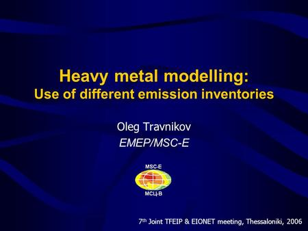 7 th Joint TFEIP & EIONET meeting, Thessaloniki, 2006 Heavy metal modelling: Use of different emission inventories Oleg Travnikov EMEP/MSC-E.