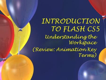 INTRODUCTION TO FLASH CS5 Understanding the Workspace (Review: Animation Key Terms)
