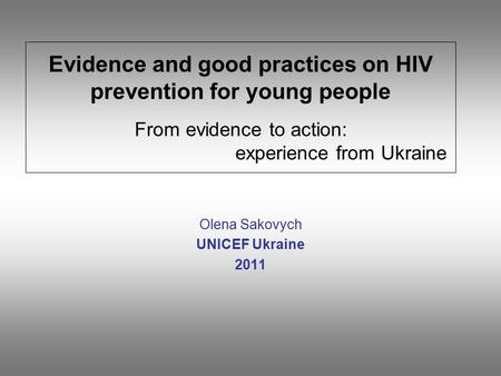 Evidence and good practices on HIV prevention for young people From evidence to action: experience from Ukraine Olena Sakovych UNICEF Ukraine 2011.