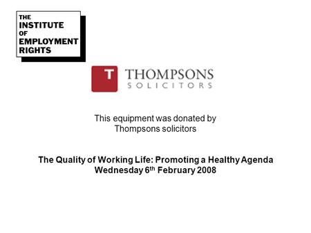 This equipment was donated by Thompsons solicitors The Quality of Working Life: Promoting a Healthy Agenda Wednesday 6 th February 2008.