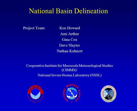National Basin Delineation Project Team: Ken Howard Ami Arthur Gina Cox Dave Slayter Nathan Kuhnert Cooperative Institute for Mesoscale Meteorological.