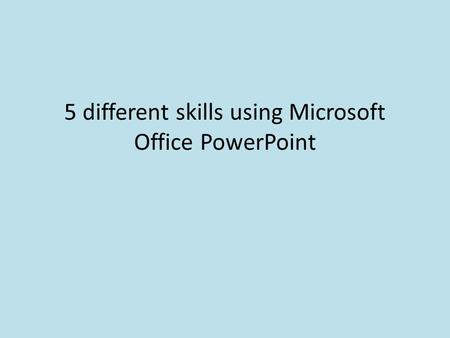 5 different skills using Microsoft Office PowerPoint.