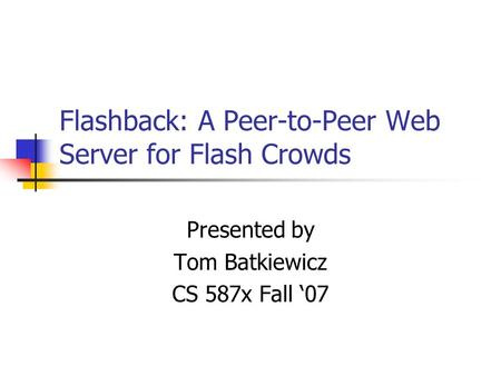 Flashback: A Peer-to-Peer Web Server for Flash Crowds Presented by Tom Batkiewicz CS 587x Fall '07.