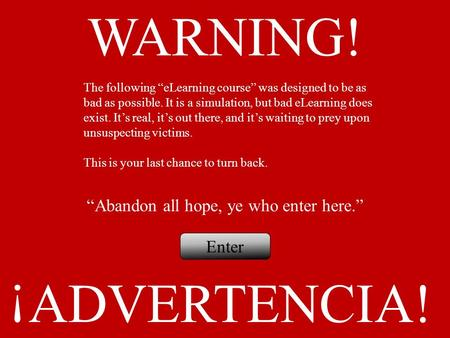 "WARNING! ADVERTENCIA! ¡ ""Abandon all hope, ye who enter here."" Enter The following ""eLearning course"" was designed to be as bad as possible. It is a simulation,"