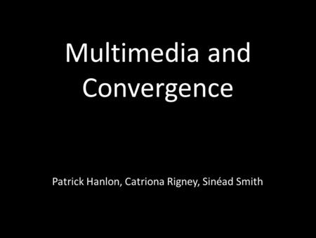 Multimedia and Convergence Patrick Hanlon, Catriona Rigney, Sinéad Smith.