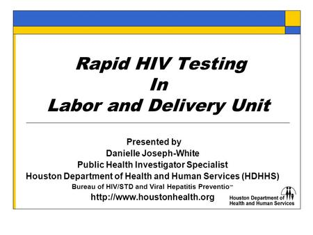 Rapid HIV Testing In Labor and Delivery Unit Presented by Danielle Joseph-White Public Health Investigator Specialist Houston Department of Health and.