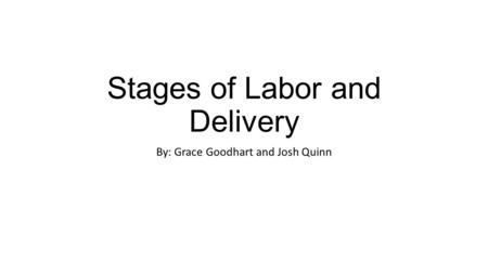 Stages of Labor and Delivery By: Grace Goodhart and Josh Quinn.