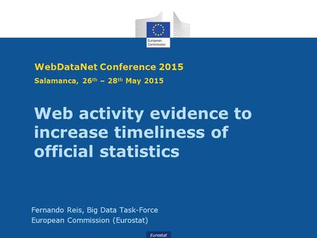 Eurostat WebDataNet Conference 2015 Salamanca, 26 th – 28 th May 2015 Fernando Reis, Big Data Task-Force European Commission (Eurostat) Web activity evidence.
