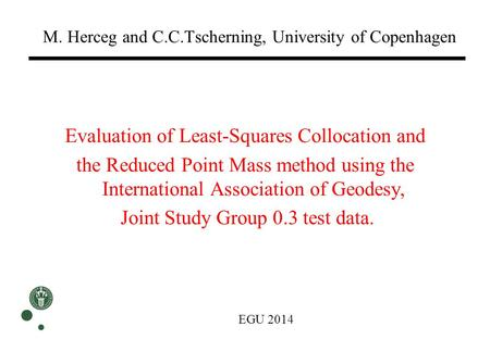 M. Herceg and C.C.Tscherning, University of Copenhagen Evaluation of Least-Squares Collocation and the Reduced Point Mass method using the International.