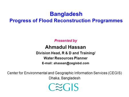 Bangladesh Progress of Flood Reconstruction Programmes Presented by Ahmadul Hassan Division Head, R & D and Training/ Water Resources Planner