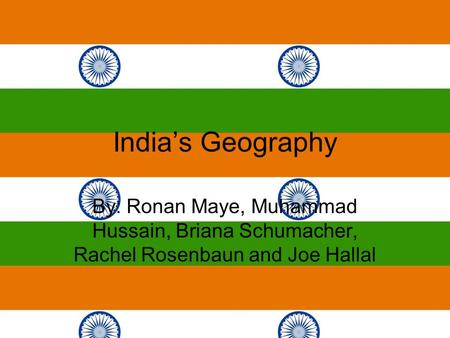 India's Geography By: Ronan Maye, Muhammad Hussain, Briana Schumacher, Rachel Rosenbaun and Joe Hallal.