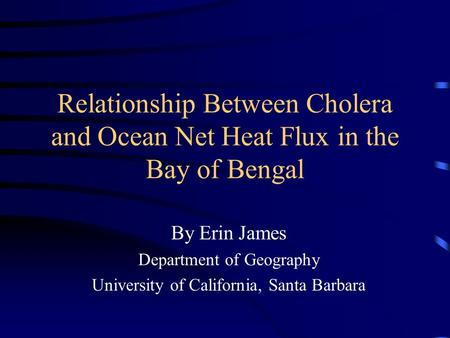 Relationship Between Cholera and Ocean Net Heat Flux in the Bay of Bengal By Erin James Department of Geography University of California, Santa Barbara.