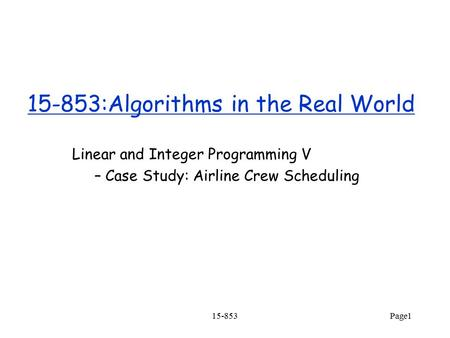 15-853 Page1 15-853:Algorithms in the Real World Linear and Integer Programming V – Case Study: Airline Crew Scheduling.