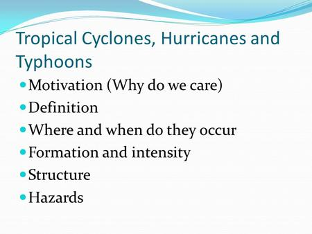 Tropical Cyclones, Hurricanes and Typhoons Motivation (Why do we care) <strong>Definition</strong> Where and when do they occur Formation and intensity Structure Hazards.