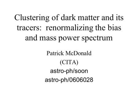 Clustering of dark matter and its tracers: renormalizing the bias and mass power spectrum Patrick McDonald (CITA) astro-ph/soon astro-ph/0606028.
