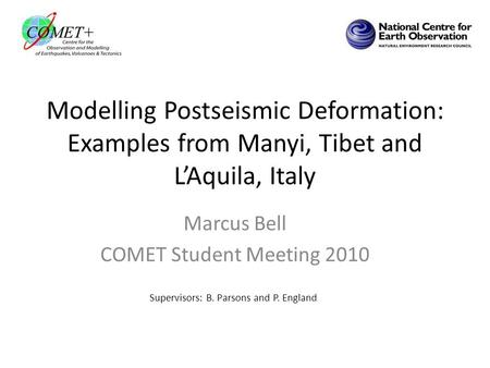 Modelling Postseismic Deformation: Examples from Manyi, Tibet and L'Aquila, Italy Marcus Bell COMET Student Meeting 2010 Supervisors: B. Parsons and P.