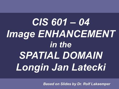 CIS 601 – 04 Image ENHANCEMENT in the SPATIAL <strong>DOMAIN</strong> Longin Jan Latecki Based on Slides by Dr. Rolf Lakaemper.