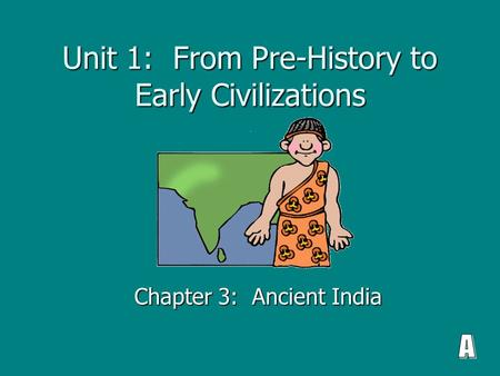 Unit 1: From Pre-History to Early Civilizations Chapter 3: Ancient India.