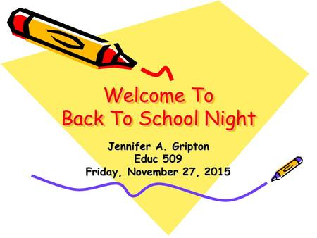Welcome To Back To School Night Jennifer A. Gripton Educ 509 Friday, November 27, 2015Friday, November 27, 2015Friday, November 27, 2015Friday, November.