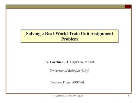 V. Cacchiani, ATMOS 2007, Seville1 Solving a Real-World Train Unit Assignment Problem V. Cacchiani, A. Caprara, P. Toth University of Bologna (Italy) European.