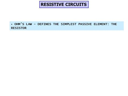 RESISTIVE CIRCUITS OHM'S LAW - DEFINES THE SIMPLEST PASSIVE ELEMENT: THE RESISTOR.
