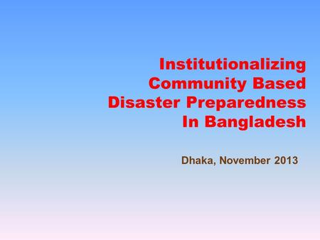 Institutionalizing Community Based Disaster Preparedness In Bangladesh Dhaka, November 2013.