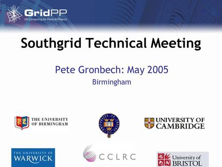 Southgrid Technical Meeting Pete Gronbech: May 2005 Birmingham.