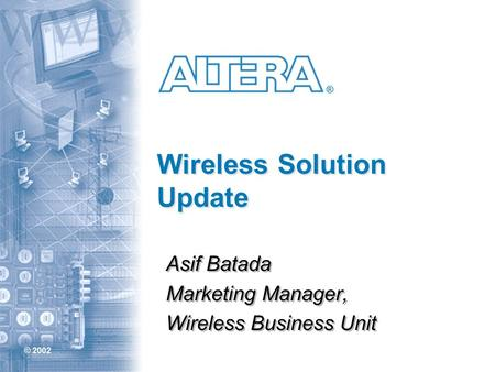 © 2002 ® Wireless Solution Update Asif Batada Marketing Manager, Wireless Business Unit Asif Batada Marketing Manager, Wireless Business Unit.