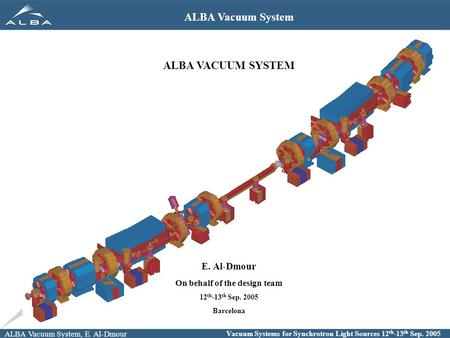 ALBA Vacuum System, E. Al-Dmour Vacuum Systems for Synchrotron Light Sources 12 th -13 th Sep. 2005 ALBA Vacuum System ALBA VACUUM SYSTEM E. Al-Dmour On.