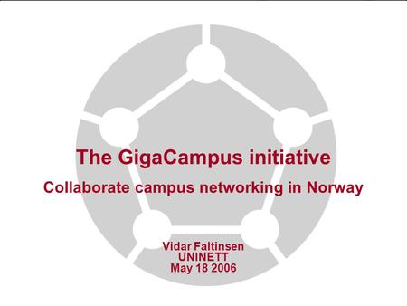 The GigaCampus initiative Collaborate campus networking in Norway Vidar Faltinsen UNINETT May 18 2006.