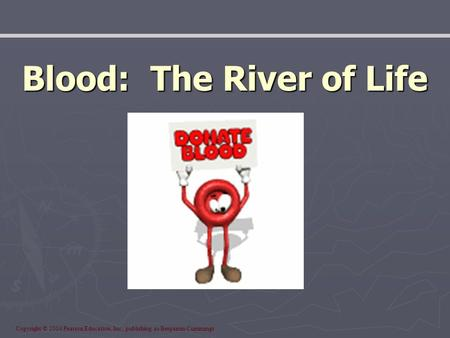 Copyright © 2004 Pearson Education, Inc., publishing as Benjamin Cummings Blood: The River of Life.