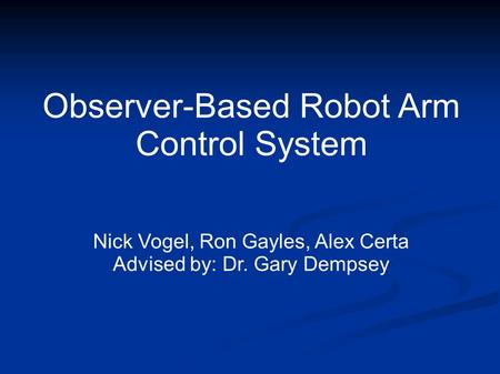 Observer-Based Robot Arm Control System Nick Vogel, Ron Gayles, Alex Certa Advised by: Dr. Gary Dempsey.