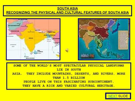 SOUTH ASIA RECOGNIZING THE PHYSICAL AND CULTURAL FEATURES OF SOUTH ASIA SOME OF THE WORLD'S MOST SPECTACULAR PHYSICAL LANDFORMS LIE IN SOUTH ASIA. THEY.
