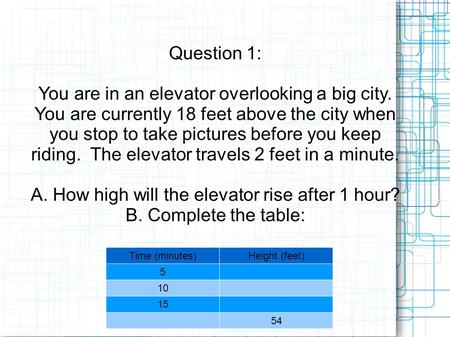 Question 1: You are in an elevator overlooking a big city. You are currently 18 feet above the city when you stop to take pictures before you keep riding.