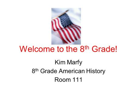Welcome to the 8 th Grade! Kim Marfy 8 th Grade American History Room 111.