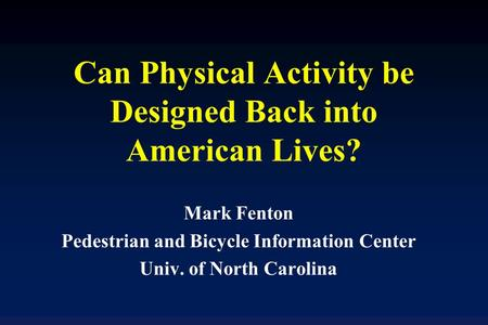 Can Physical Activity be Designed Back into American Lives? Mark Fenton Pedestrian and Bicycle Information Center Univ. of North Carolina.