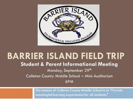 BARRIER ISLAND FIELD TRIP Student & Parent Informational Meeting Monday, September 29 th Colleton County Middle School – Mini-Auditorium 6PM The mission.