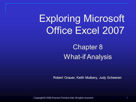Copyright © 2008 Pearson Prentice Hall. All rights reserved. 1 111 Exploring Microsoft Office Excel 2007 Chapter 8 What-if Analysis Robert Grauer, Keith.